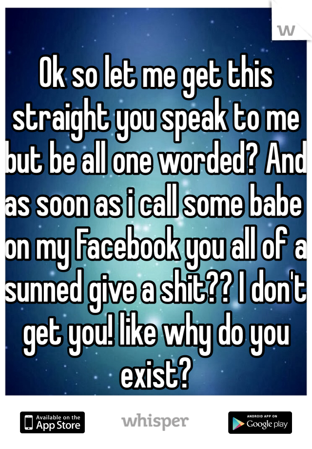 Ok so let me get this straight you speak to me but be all one worded? And as soon as i call some babe on my Facebook you all of a sunned give a shit?? I don't get you! like why do you exist?