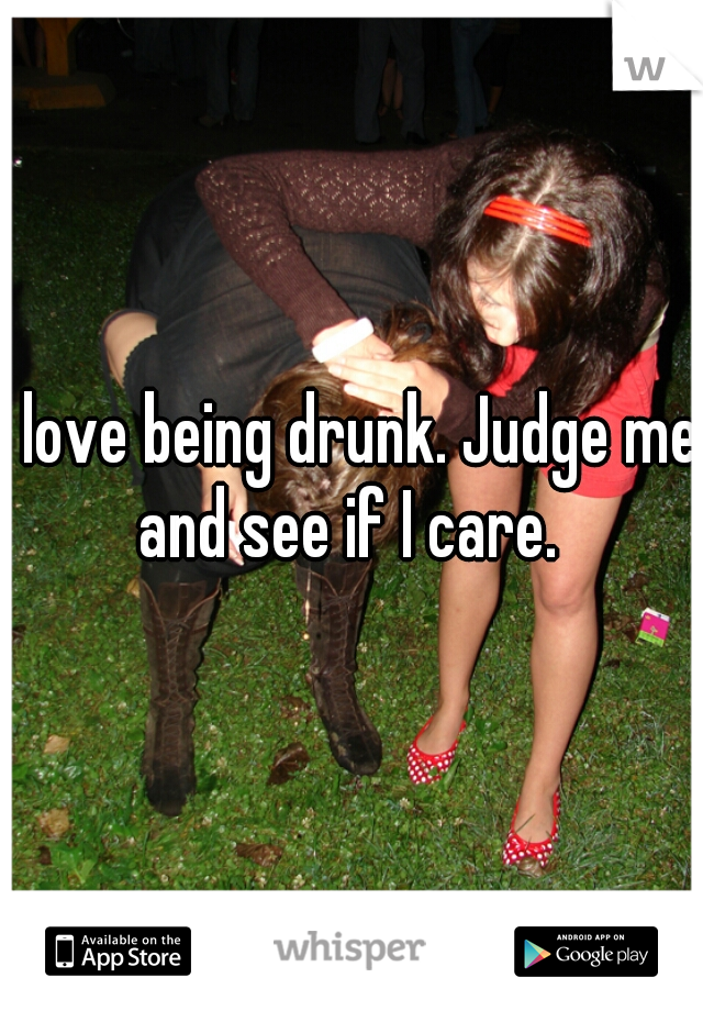 I love being drunk. Judge me and see if I care.
