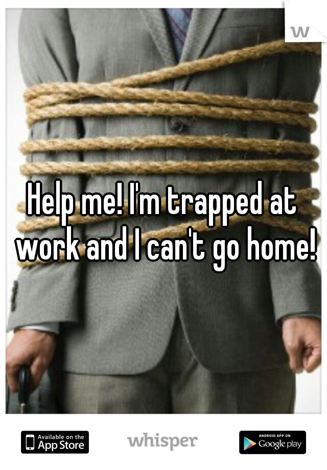 Help me! I'm trapped at work and I can't go home!
