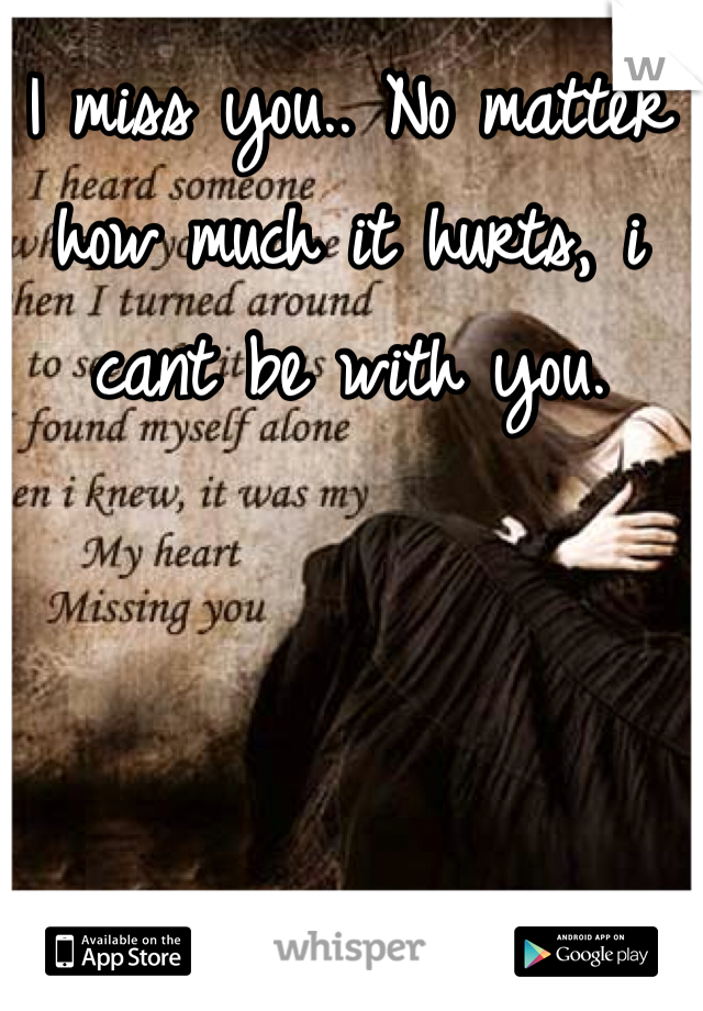 I miss you.. No matter how much it hurts, i cant be with you.