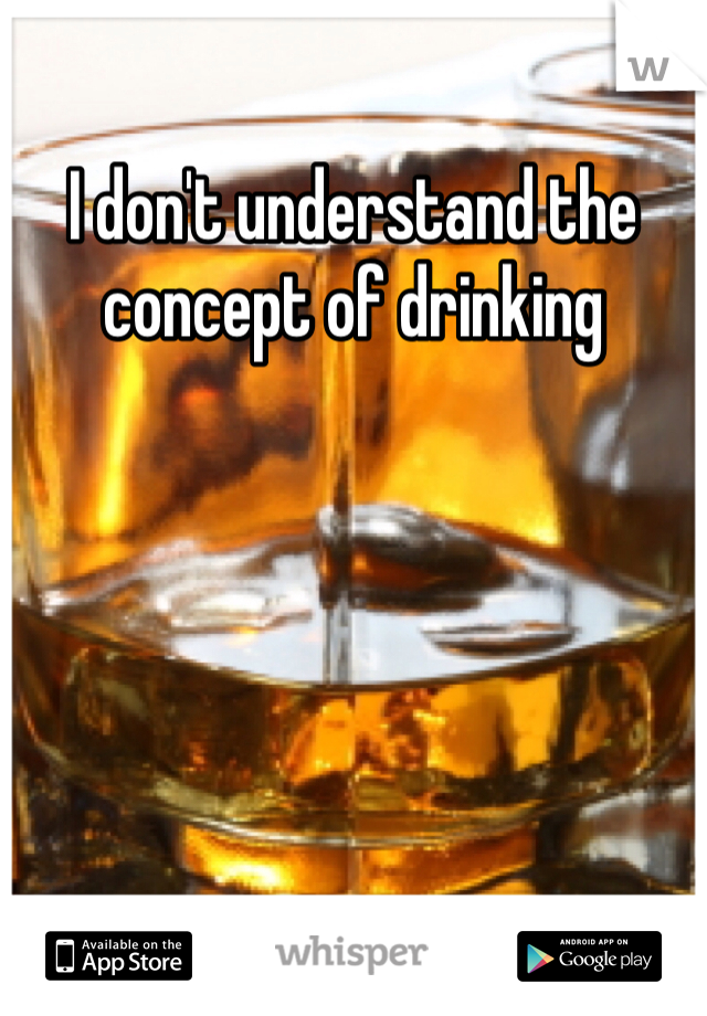 I don't understand the concept of drinking