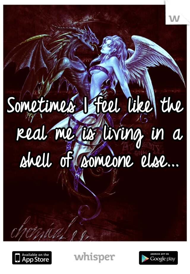 Sometimes I feel like the real me is living in a shell of someone else...