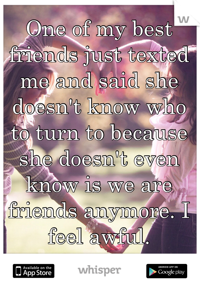 One of my best friends just texted me and said she doesn't know who to turn to because she doesn't even know is we are friends anymore. I feel awful.