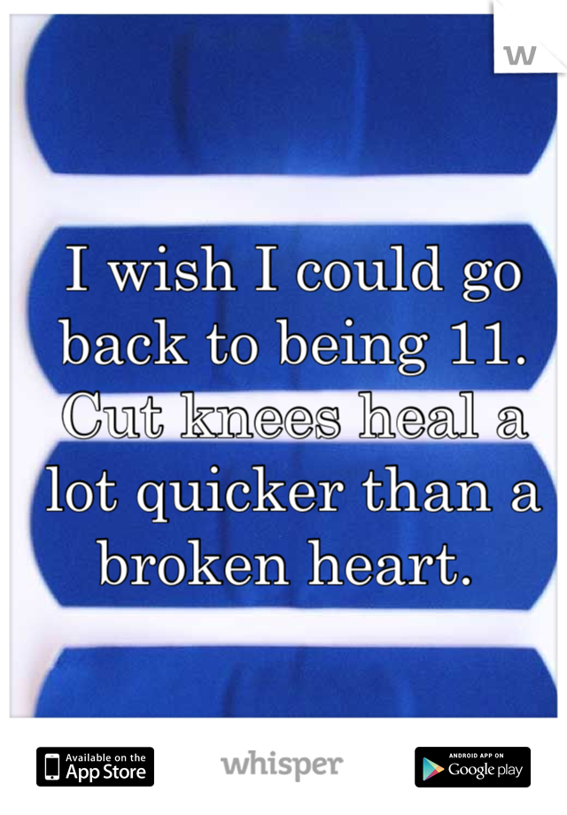 I wish I could go back to being 11. Cut knees heal a lot quicker than a broken heart.