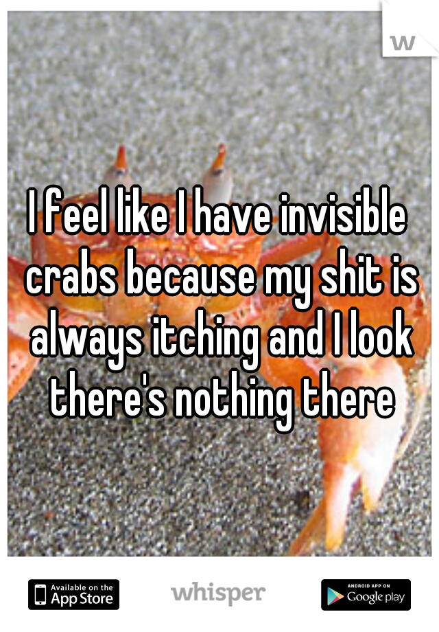 I feel like I have invisible crabs because my shit is always itching and I look there's nothing there