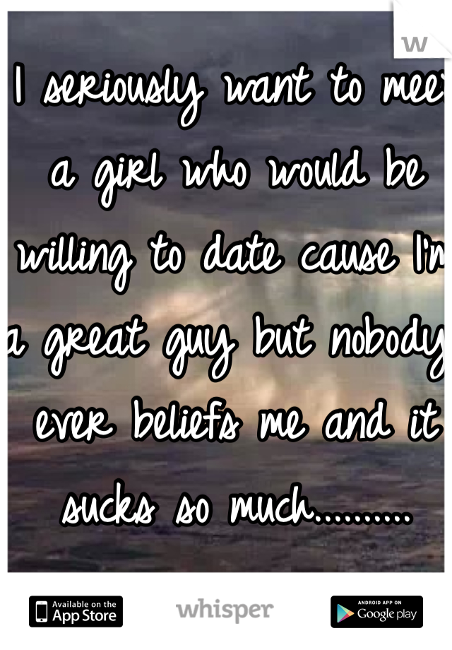 I seriously want to meet a girl who would be willing to date cause I'm a great guy but nobody ever beliefs me and it sucks so much..........