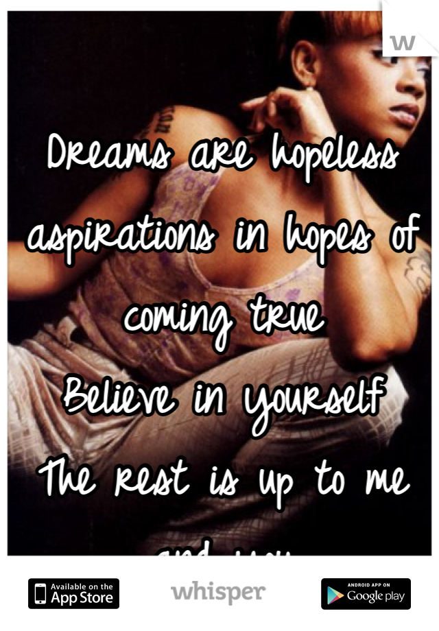 Dreams are hopeless aspirations in hopes of coming true Believe in yourself The rest is up to me and you
