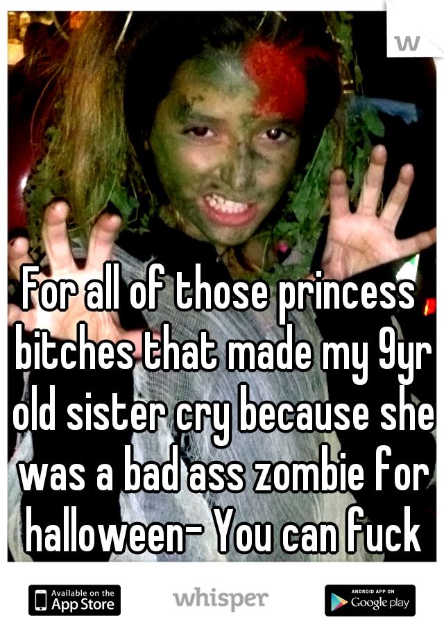 For all of those princess bitches that made my 9yr old sister cry because she was a bad ass zombie for halloween- You can fuck off