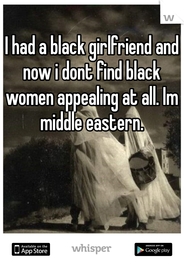 I had a black girlfriend and now i dont find black women appealing at all. Im middle eastern.