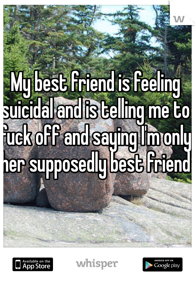 My best friend is feeling suicidal and is telling me to fuck off and saying I'm only her supposedly best friend