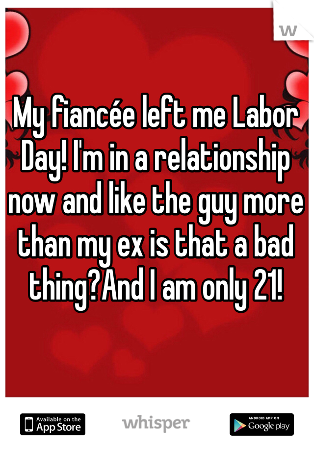 My fiancée left me Labor Day! I'm in a relationship now and like the guy more than my ex is that a bad thing?And I am only 21!