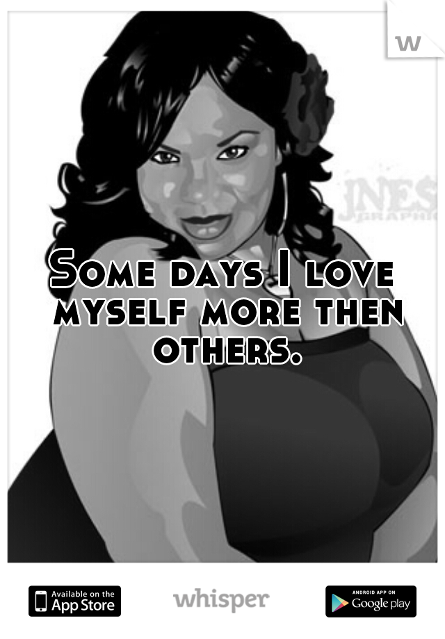 Some days I love myself more then others.