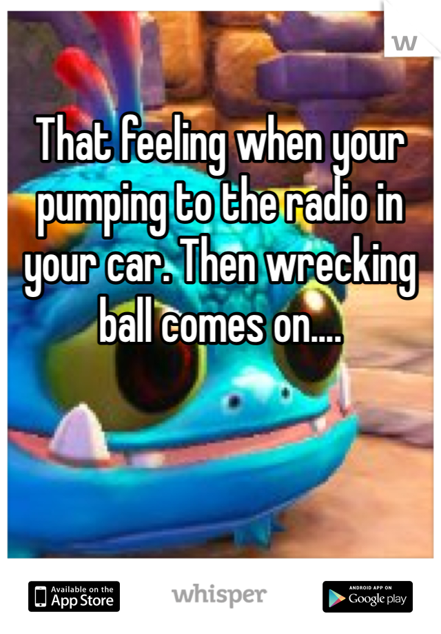 That feeling when your pumping to the radio in your car. Then wrecking ball comes on....