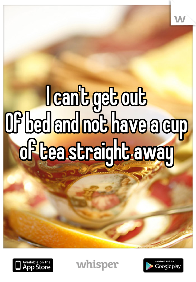 I can't get out Of bed and not have a cup of tea straight away