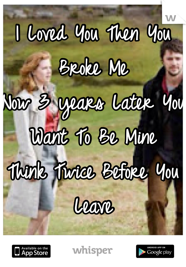 I Loved You Then You Broke Me Now 3 years Later You Want To Be Mine Think Twice Before You Leave