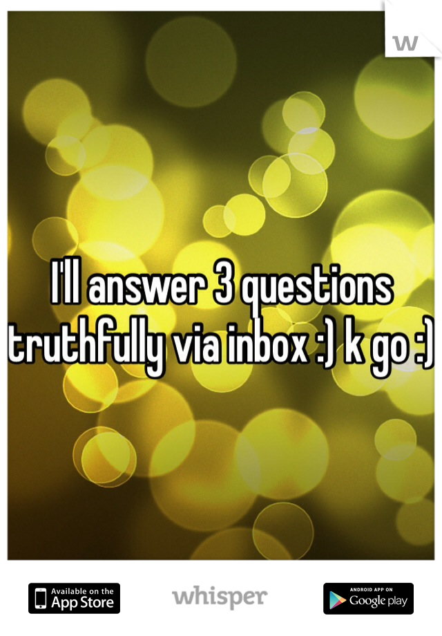 I'll answer 3 questions truthfully via inbox :) k go :)