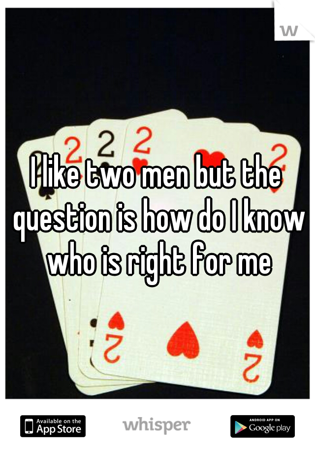 I like two men but the question is how do I know who is right for me