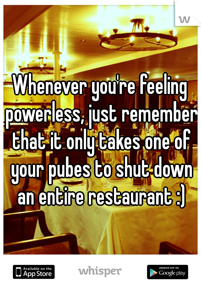 Whenever you're feeling powerless, just remember that it only takes one of your pubes to shut down an entire restaurant :)