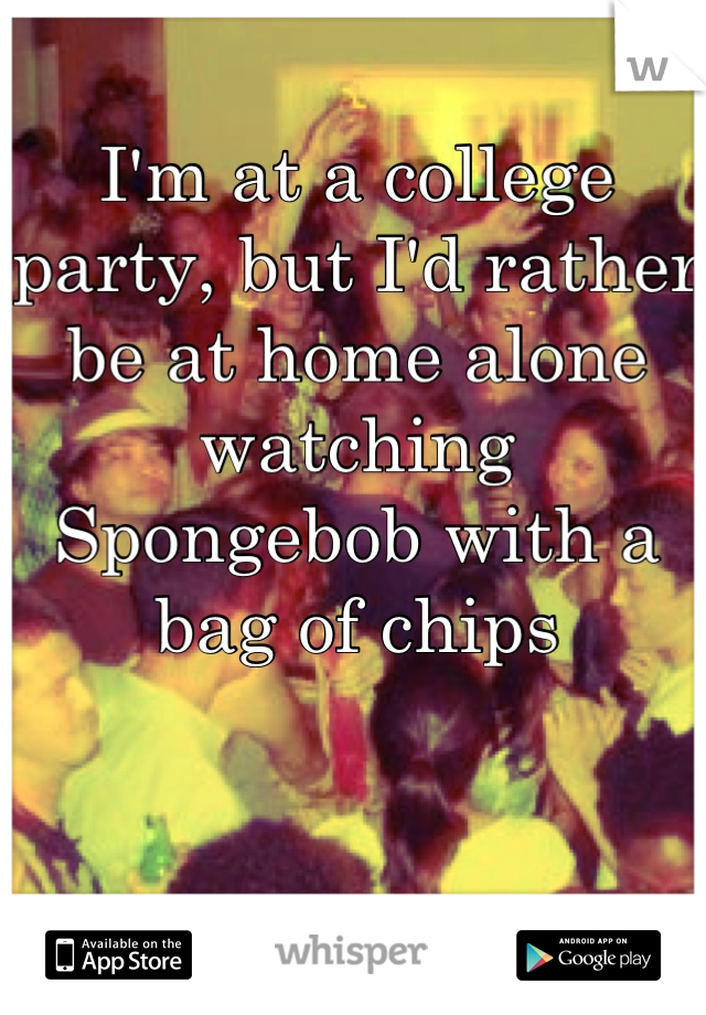 I'm at a college party, but I'd rather be at home alone watching Spongebob with a bag of chips