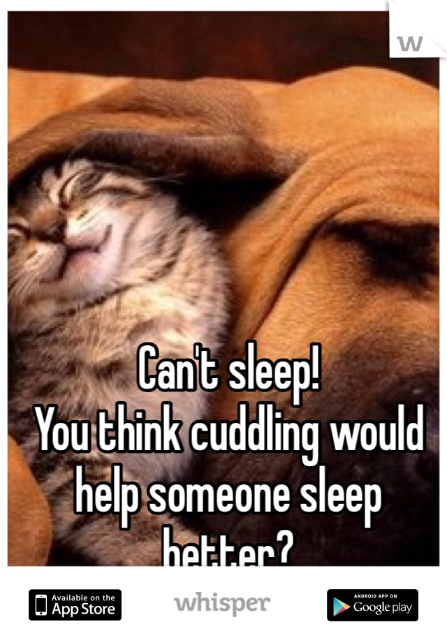 Can't sleep! You think cuddling would help someone sleep better?