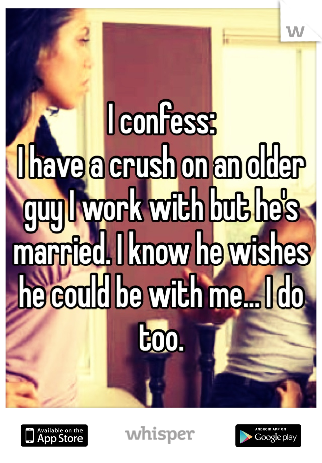 I confess: I have a crush on an older guy I work with but he's married. I know he wishes he could be with me... I do too.