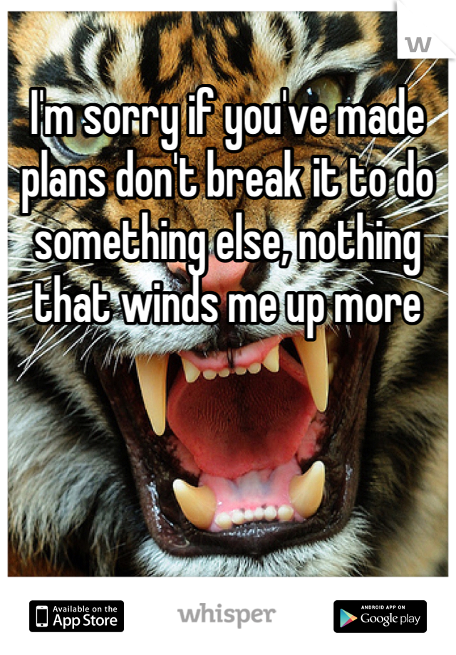 I'm sorry if you've made plans don't break it to do something else, nothing that winds me up more