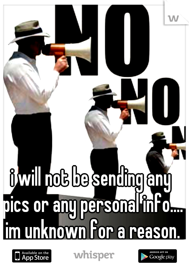 i will not be sending any pics or any personal info.... im unknown for a reason.