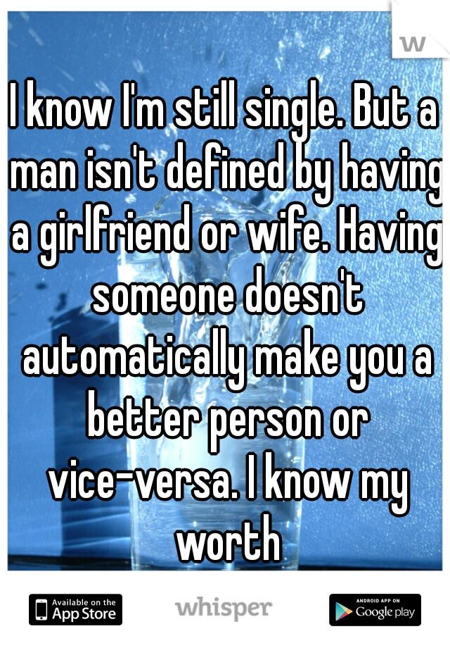 I know I'm still single. But a man isn't defined by having a girlfriend or wife. Having someone doesn't automatically make you a better person or vice-versa. I know my worth