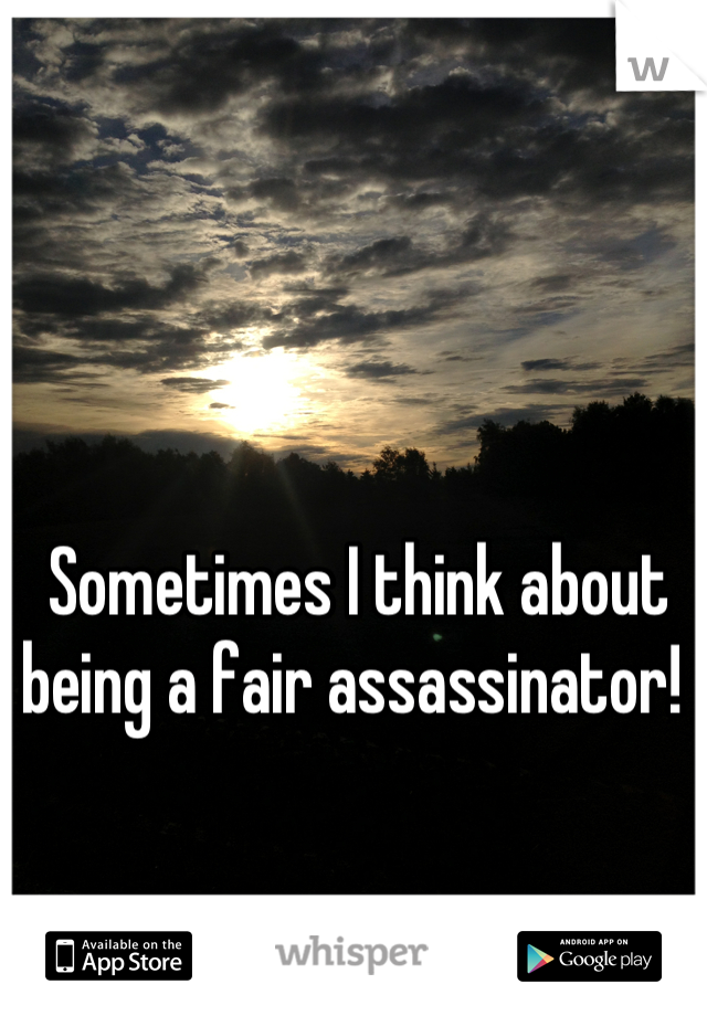 Sometimes I think about being a fair assassinator!