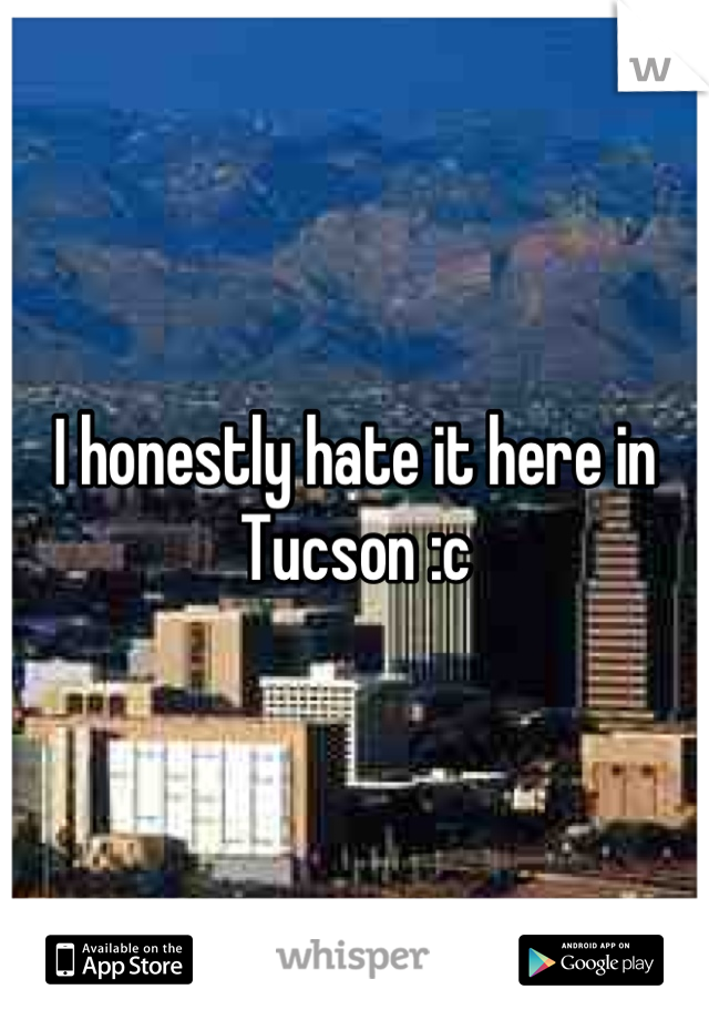 I honestly hate it here in Tucson :c
