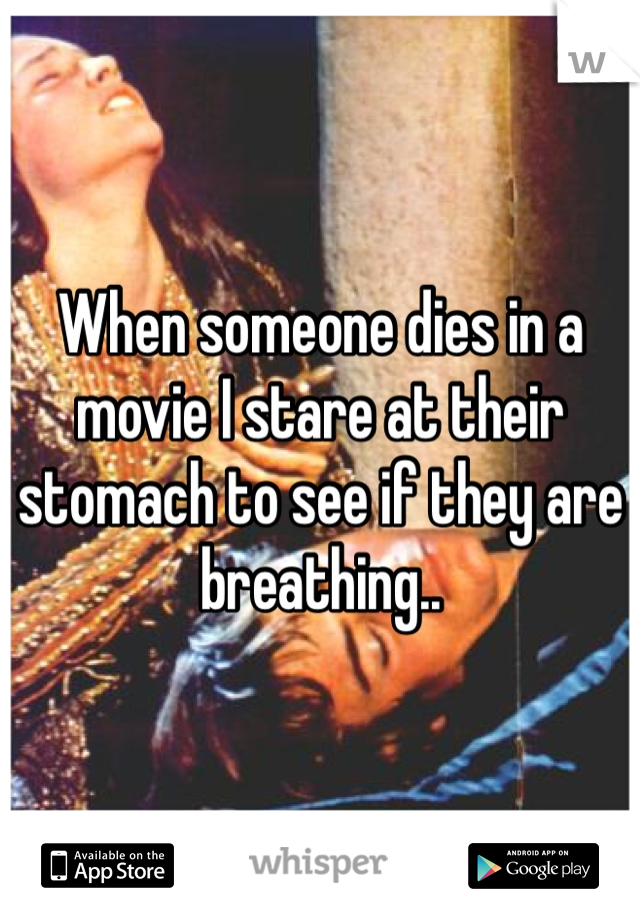 When someone dies in a movie I stare at their stomach to see if they are breathing..