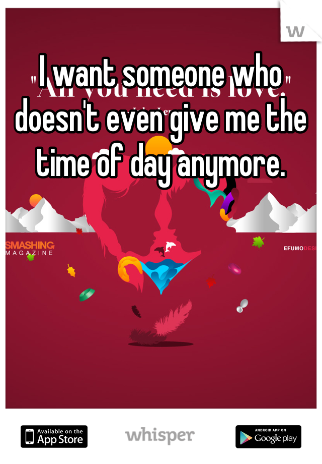 I want someone who doesn't even give me the time of day anymore.
