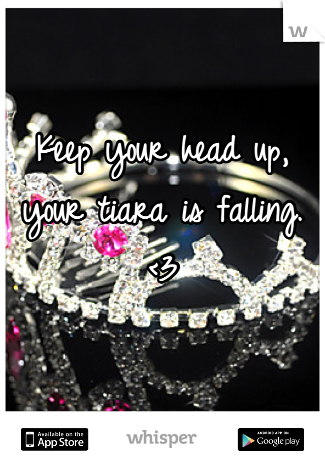 Keep your head up, your tiara is falling.  <3