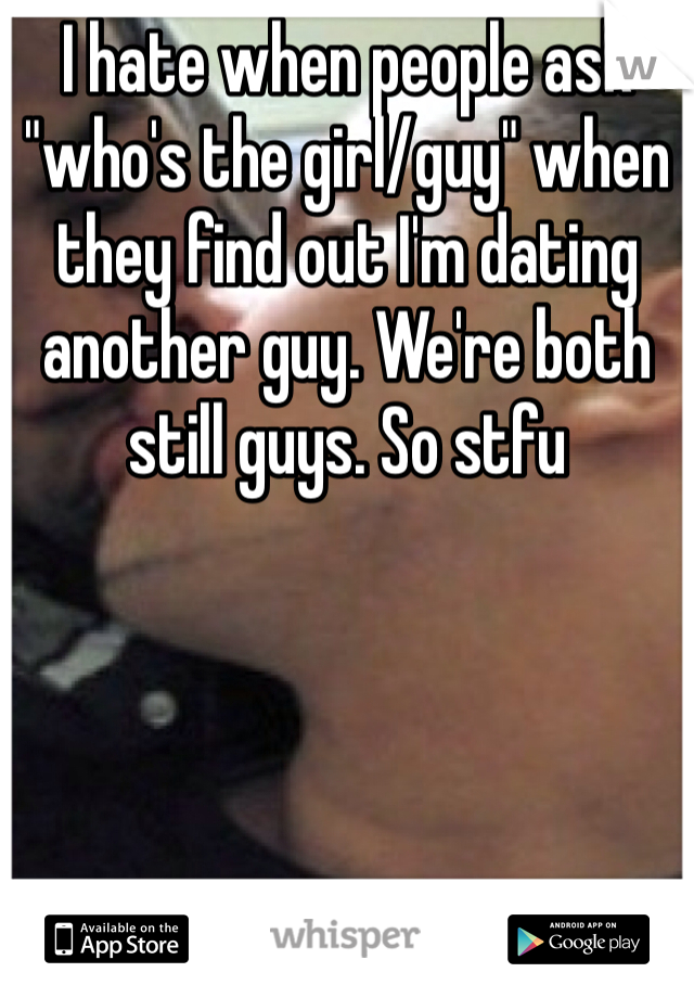 """I hate when people ask """"who's the girl/guy"""" when they find out I'm dating another guy. We're both still guys. So stfu"""