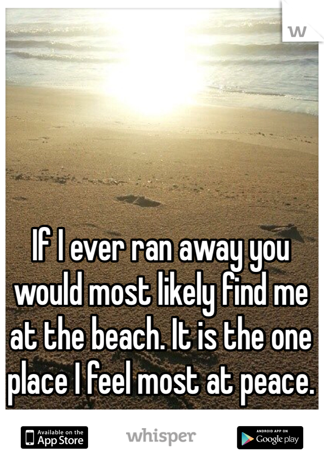 If I ever ran away you would most likely find me at the beach. It is the one place I feel most at peace.