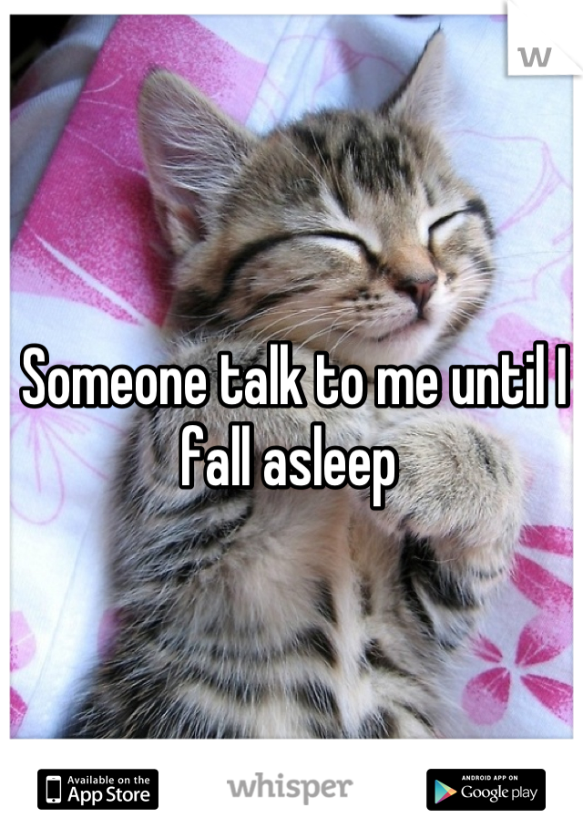 Someone talk to me until I fall asleep
