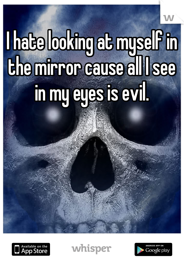 I hate looking at myself in the mirror cause all I see in my eyes is evil.