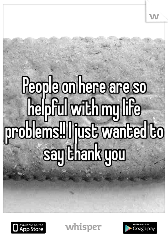 People on here are so helpful with my life problems!! I just wanted to say thank you