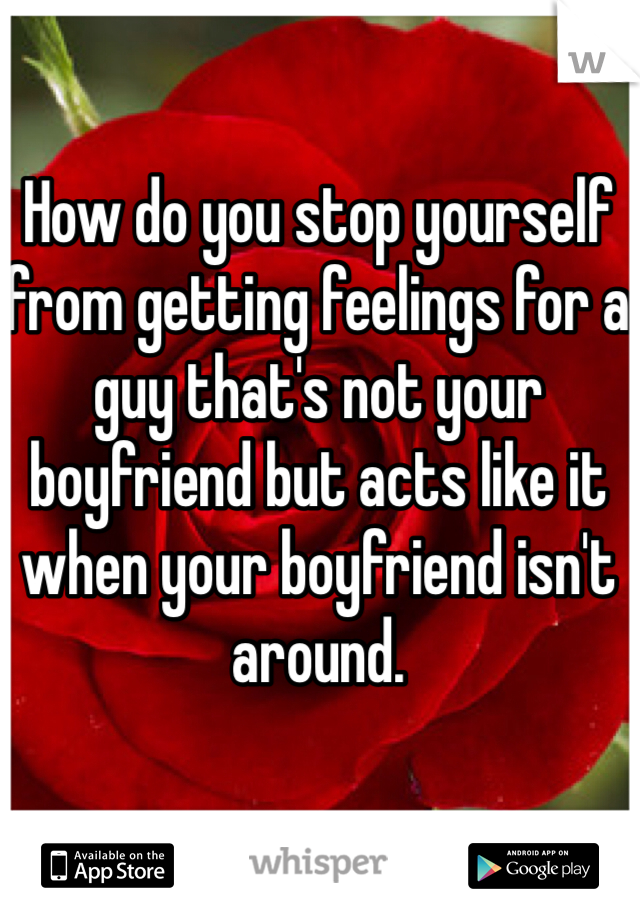 How do you stop yourself from getting feelings for a guy that's not your boyfriend but acts like it when your boyfriend isn't around.