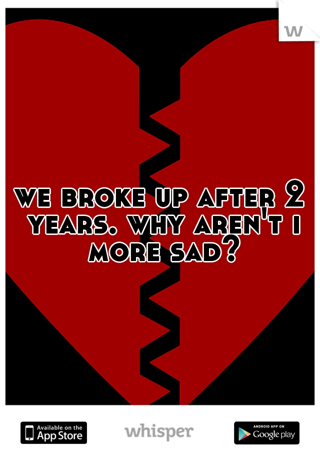 we broke up after 2 years. why aren't i more sad?