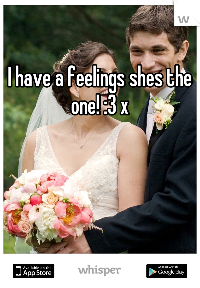 I have a feelings shes the one! :3 x