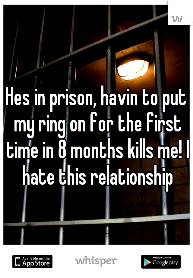 Hes in prison, havin to put my ring on for the first time in 8 months kills me! I hate this relationship