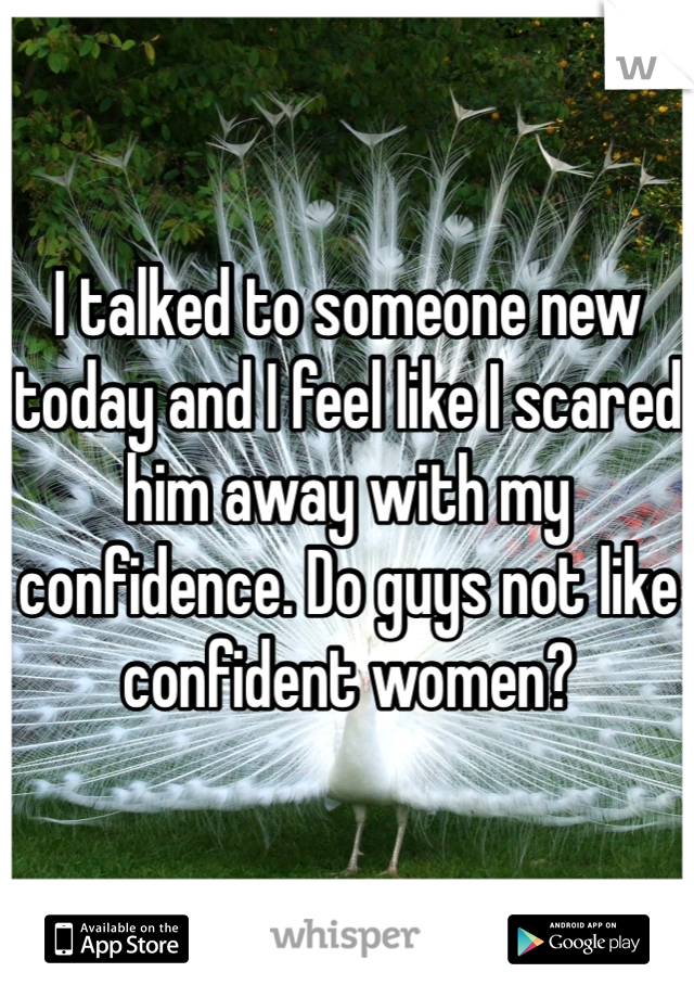 I talked to someone new today and I feel like I scared him away with my confidence. Do guys not like confident women?