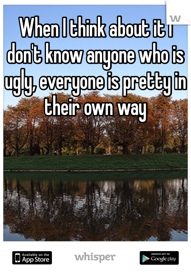 When I think about it I don't know anyone who is ugly, everyone is pretty in their own way