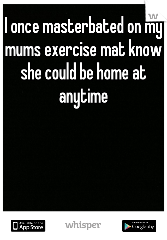 I once masterbated on my mums exercise mat know she could be home at anytime