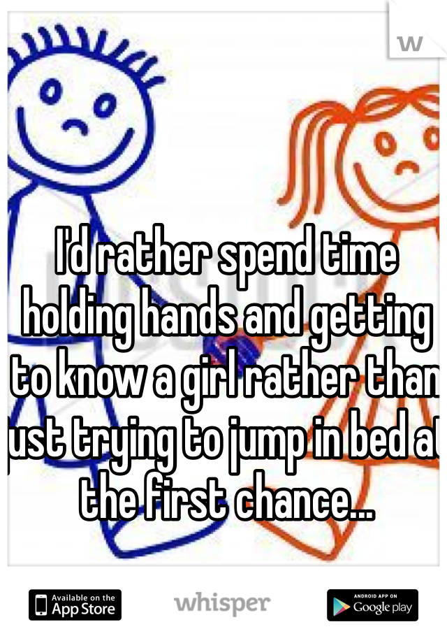 I'd rather spend time holding hands and getting to know a girl rather than just trying to jump in bed at the first chance...