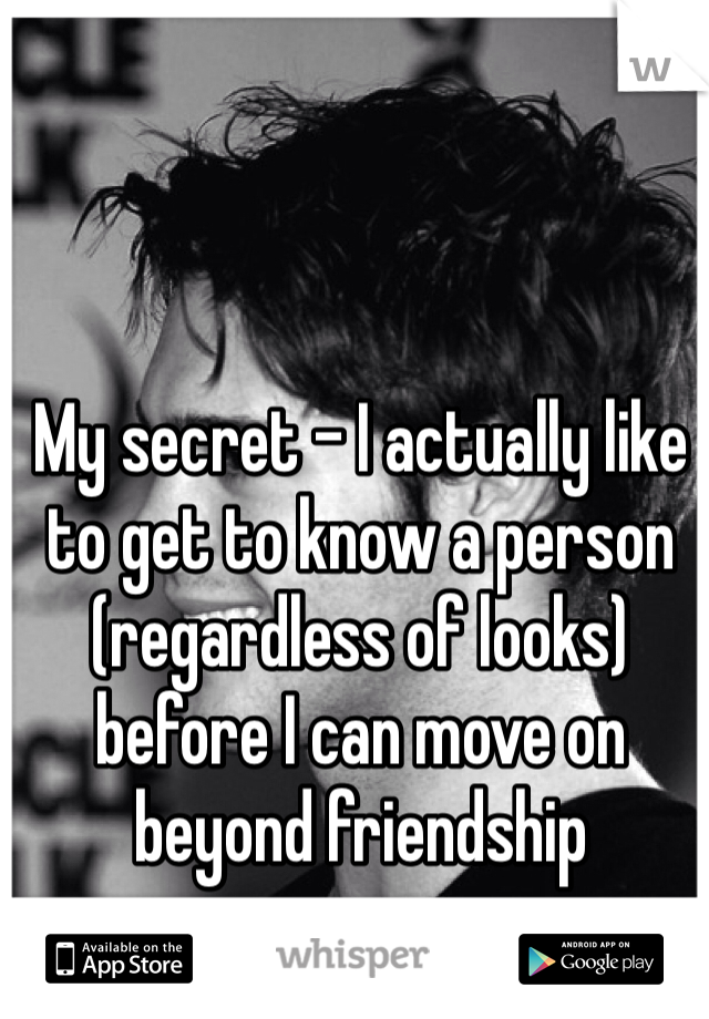 My secret - I actually like to get to know a person (regardless of looks) before I can move on beyond friendship