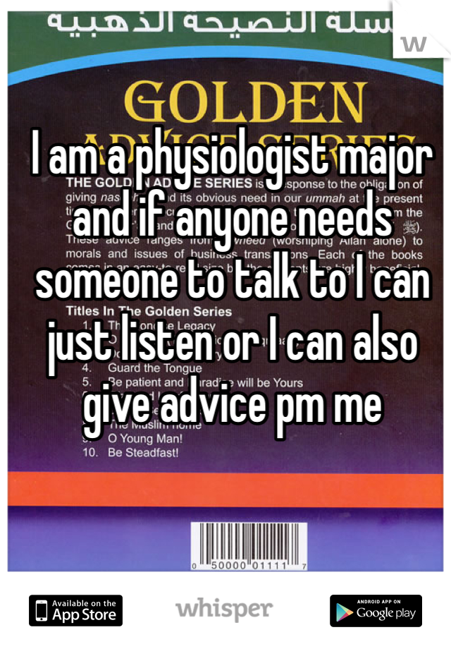 I am a physiologist major and if anyone needs someone to talk to I can just listen or I can also give advice pm me
