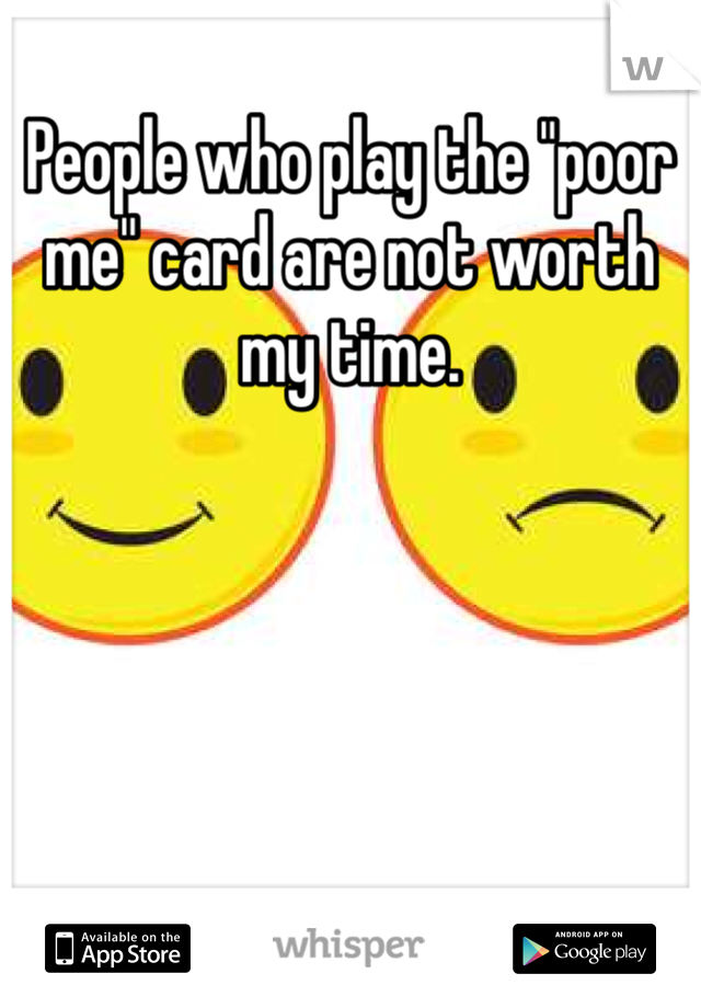 """People who play the """"poor me"""" card are not worth my time."""