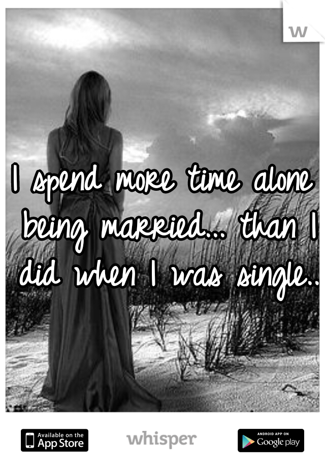 I spend more time alone being married... than I did when I was single..